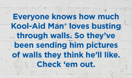 Everyone knows how much kool-aid man loves busting through walls. So they've been sending him pictures of walls they think he'll like. check 'em out.
